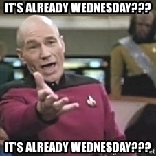 Captain Picard - It's already Wednesday??? It's already Wednesday???