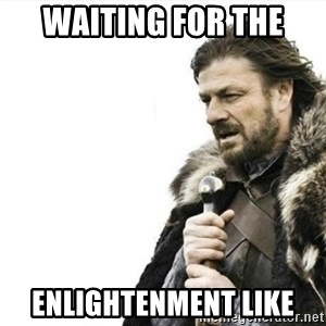 Prepare yourself - waiting for the  enlightenment like