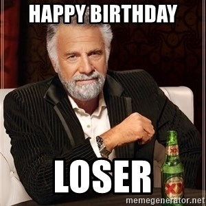 The Most Interesting Man In The World - Happy Birthday  Loser