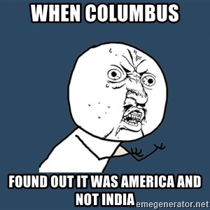 Y U No - when columbus  found out it was america and not india