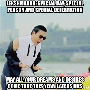 Gangnam Style - lekshmanan: Special day, special person and special celebration May all your dreams and desires come true this year. laters rus