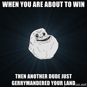 Forever Alone - WHen you are about to win then another dude just gerrymandered your land