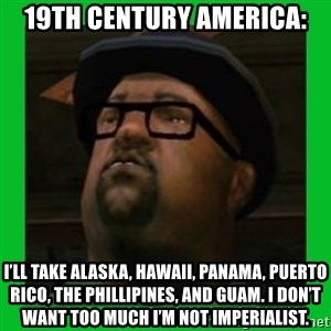 Big Smoke - 19th Century America: I'll take Alaska, Hawaii, Panama, Puerto Rico, the Phillipines, and Guam. I don't want too much I'm not imperialist.