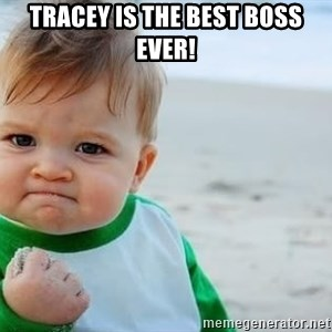 fist pump baby - Tracey is the best boss ever!