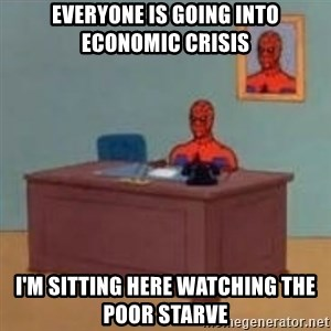 and im just sitting here masterbating - Everyone is going into economic crisis I'm sitting here watching the poor starve