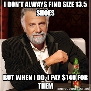 The Most Interesting Man In The World - I don't always find size 13.5 shoes But when I do, I pay $140 for them