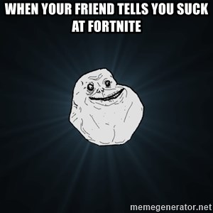 Forever Alone - When your friend tells you suck at fortnite