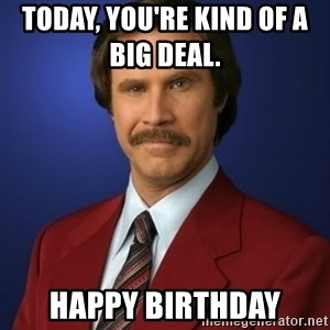 Anchorman Birthday - today, you're kind of a                        big deal. Happy birthday