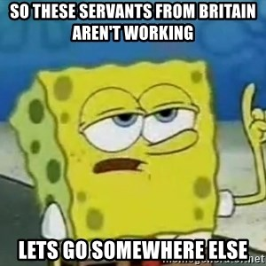 Tough Spongebob - so these servants from Britain aren't working lets go somewhere else