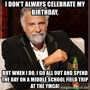 The Most Interesting Man In The World - I don't always celebrate my birthday, but when I do, I go all out and spend the day on a middle school field trip at the YMCA!