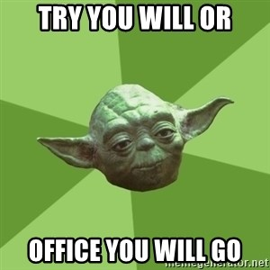 Advice Yoda Gives - try you will or office you will go