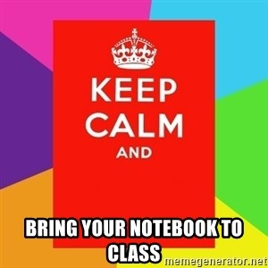 Keep calm and - bring Your Notebook To Class