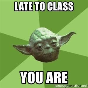 Advice Yoda Gives - late to class you are