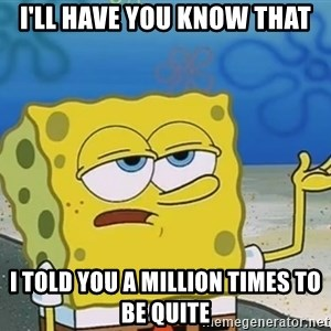 I'll have you know Spongebob - I'll have you know that I told you a million times to be quite