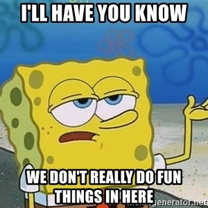 I'll have you know Spongebob - i'll have you know we don't really do fun things in here