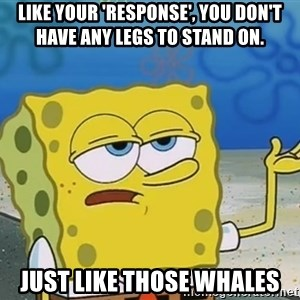 I'll have you know Spongebob - Like your 'response', you don't have any legs to stand on. Just like those whales