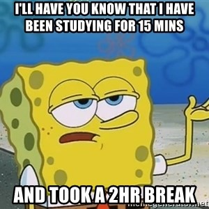 I'll have you know Spongebob - I'll have you know that i have been studying for 15 mins   and took a 2hr break