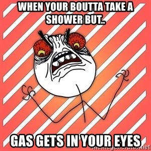 iHate - When your boutta take a shower but.. Gas gets in your eyes