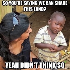 Skeptical African Child - So you're saying we can share this land? Yeah didn't think so