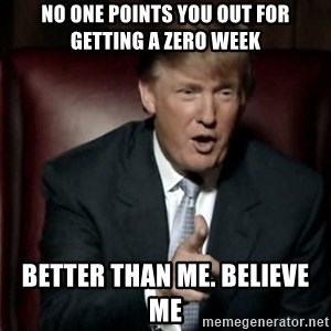 Donald Trump - no one points you out for getting a zero week better than me. believe me