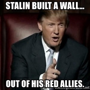 Donald Trump - Stalin built a wall... Out of his red allies.