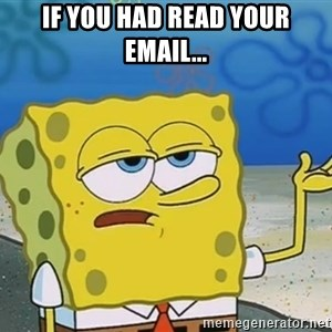 I'll have you know Spongebob - If you had read your email...