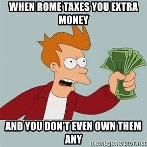 Shut Up And Take My Money Fry - When Rome taxes you extra money And you don't even own them any