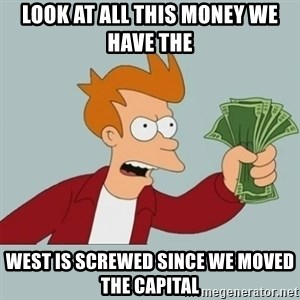 Shut Up And Take My Money Fry - Look at all this money we have the west is screwed since we moved the capital