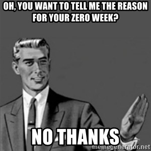 Correction Guy - oh, you want to tell me the reason for your zero week? no thanks