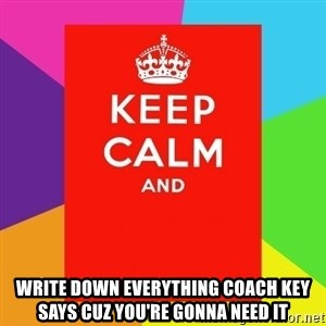 Keep calm and - Write down everything Coach Key says cuz you're gonna need it