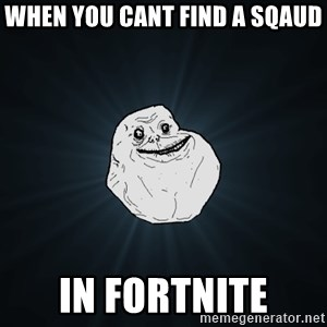 Forever Alone - when you cant find a sqaud in fortnite