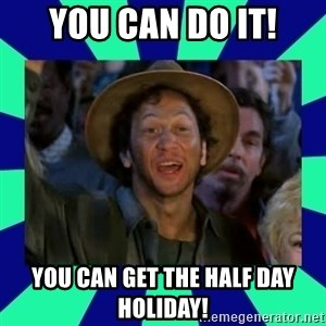 You can do it! - You can do it! You can get the half day holiday!