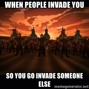 until the fire nation attacked. - when people invade you  so you go invade someone else