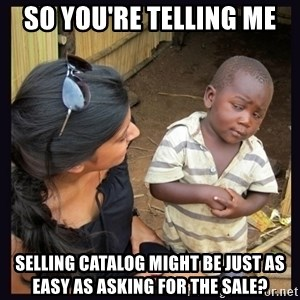 Skeptical third-world kid - So You're telling me  selling catalog might be just as easy as asking for the sale?