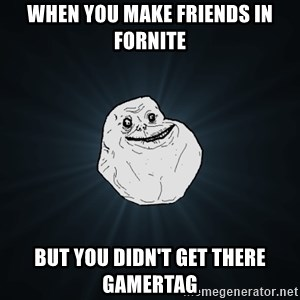 Forever Alone - When you make friends in fornite But you didn't get there Gamertag