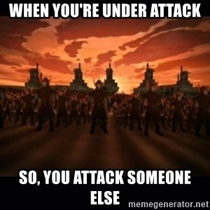 until the fire nation attacked. - When you're under attack so, you attack someone else