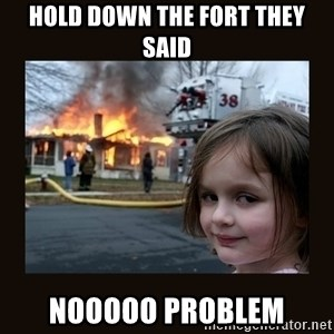 burning house girl - Hold down the fort they said nooooo problem