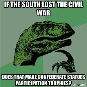 Raptor - If the south lost the civil war does that make confederate statues participation trophies?