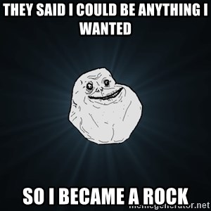 Forever Alone - They said I could be anything I wanted  So I became a rock