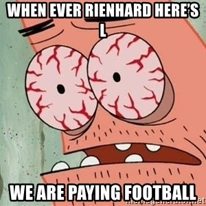 Patrick - When ever Rienhard here's l We are paying football