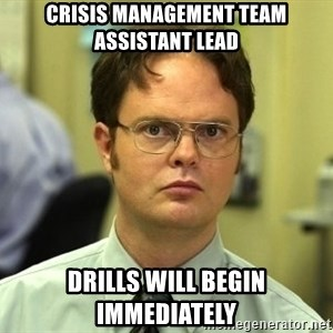 Dwight Schrute - Crisis Management Team Assistant Lead Drills will begin immediately