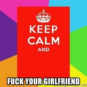 Keep calm and - FUCK YOUR GIRLFRIEND