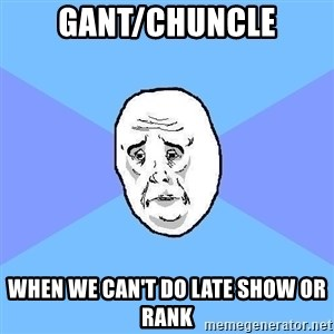 Okay Guy - Gant/Chuncle When we can't do late show or rank