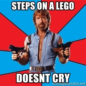Chuck Norris  - steps on a lego doesnt cry