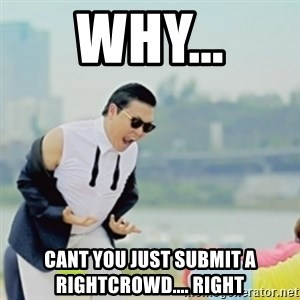 Gangnam Style - Why... Cant you just submit a rightcrowd.... right