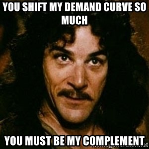 You keep using that word, I don't think it means what you think it means - You shift my demand curve so much  you must be my complement