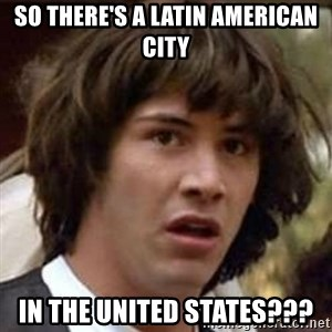 Conspiracy Keanu - so there's a latin american city in the United States???