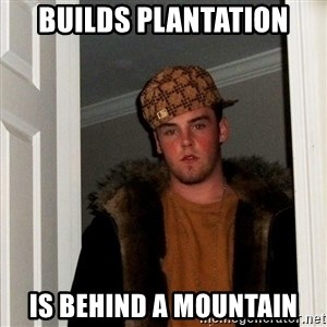 Scumbag Steve - Builds Plantation Is behind a mountain