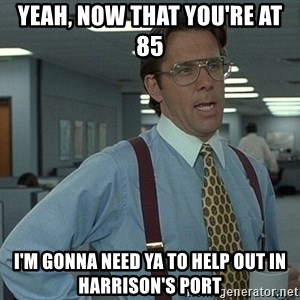 Bill Lumbergh - Yeah, now that you're at 85  I'm gonna need ya to help out in Harrison's port