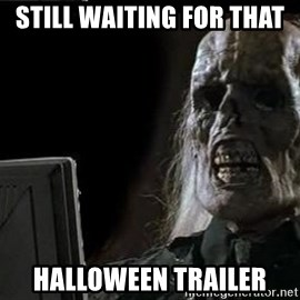 OP will surely deliver skeleton - Still waiting for that  Halloween trailer